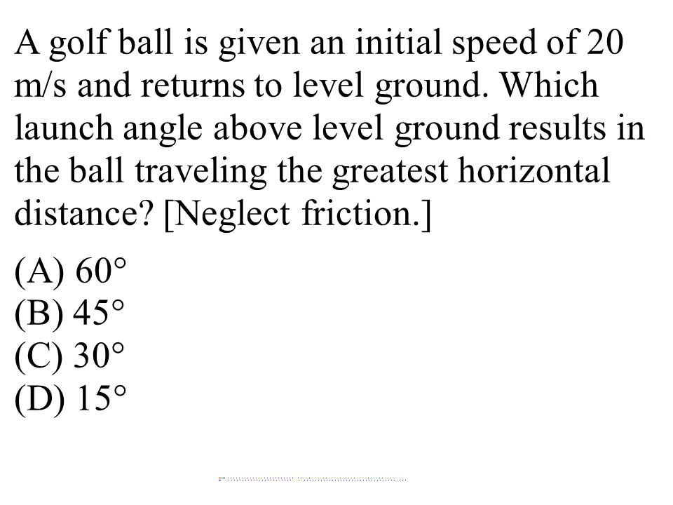 A golf ball is given an initial speed of 20 m/s and returns to level ground. Which launch angle above level ground results in the ball traveling the greatest horizontal distance [Neglect friction.]